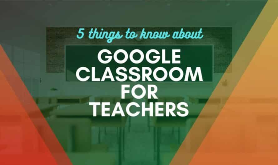 5 Things to Know about Google Classroom for Teachers